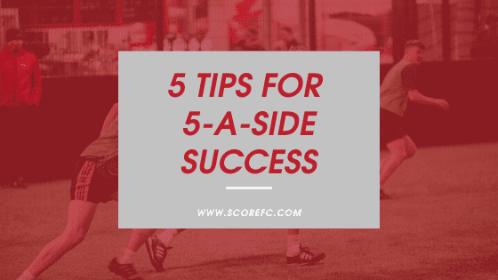 5 Tips for 5-A-Side Success